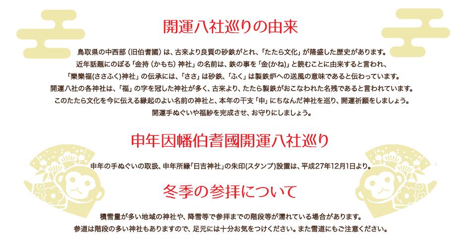 開運八社巡りの由来 鳥取県の中西部(旧伯耆國)は、古来より良質の砂鉄がとれ、「たたら文化」が隆盛した歴史があります。近年話題にのぼる「金持(かもち)神社」の名前は、鉄の事を「金(かね)」と読むことに由来すると言われ、「樂樂福(ささふく)神社」の伝承には、「ささ」は砂鉄、「ふく」は製鉄炉への送風の意味であると伝わっています。開運八社の各神社は、「福」の字を冠した神社が多く、古来より、たたら製鉄がおこなわれた名残であると言われています。このたたら文化を今に伝える縁起のよい名前の神社と、本年の干支「申」にちなんだ神社を巡り、開運祈願をしましょう。開運手ぬぐいや福紗を完成させ、お守りにしましょう。申年因幡伯耆國開運八社巡り 申年の手ぬぐいの取扱、申年所縁「日吉神社」の朱印(スタンプ)設置は、平成27年12月1日より。冬季の参拝について 積雪量が多い地域の神社や、降雪等で参拝までの階段等が濡れている場合があります。 参道は階段の多い神社もありますので、足元には十分お気をつけください。また雪道にもご注意ください。